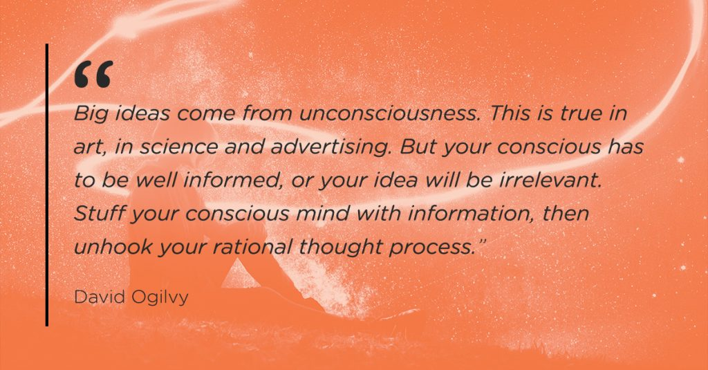 """""""Big ideas come from unconsciousness. This is true in art, in science and advertising. But your conscious has to be well informed, or your idea will be irrelevant. Stuff your conscious mind with information, then unhook your rational thought process."""""""